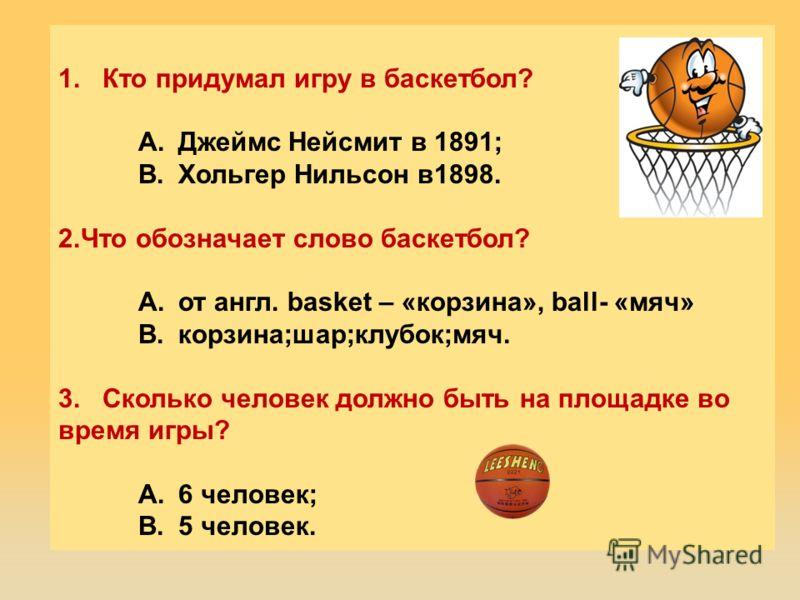 1. Кто придумал игру в баскетбол? A.Джеймс Нейсмит в 1891; B.Хольгер Нильсон в1898. 2.Что обозначает слово баскетбол? A.от англ. basket – «корзина», ball- «мяч» B.корзина;шар;клубок;мяч. 3. Сколько человек должно быть на площадке во время игры? A.6 ч