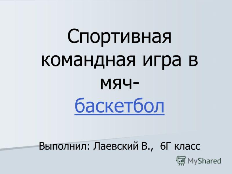 Спортивная командная игра в мяч- баскетбол Выполнил: Лаевский В., 6Г класс