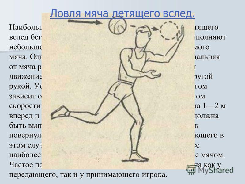 Наибольшую трудность представляет ловля мяча, летящего вслед бегущему игроку. Не снижая скорости бега, выполняют небольшой поворот плеч и головы в сторону ожидаемого мяча. Одновременно в эту же сторону выставляется дальняя от мяча рука. При касании п
