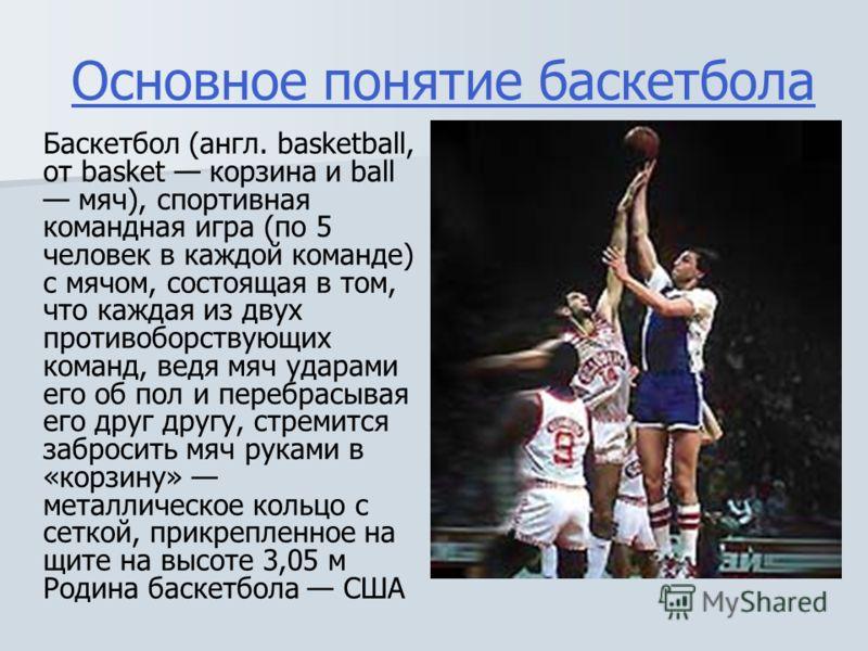 Основное понятие баскетбола Баскетбол (англ. basketball, от basket корзина и ball мяч), спортивная командная игра (по 5 человек в каждой команде) с мячом, состоящая в том, что каждая из двух противоборствующих команд, ведя мяч ударами его об пол и пе