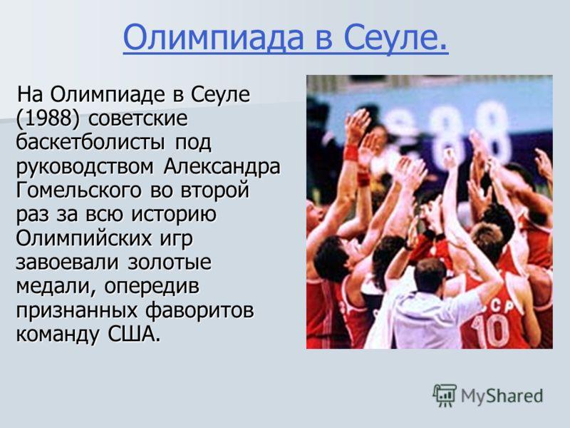 Олимпиада в Сеуле.На Олимпиаде в Сеуле (1988) советские баскетболисты под руководством Александра Гомельского во второй раз за всю историю Олимпийских игр завоевали золотые медали, опередив признанных фаворитов команду США.