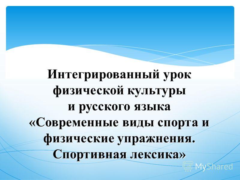 Интегрированный урок физической культуры и русского языка «Современные виды спорта и физические упражнения. Спортивная лексика»