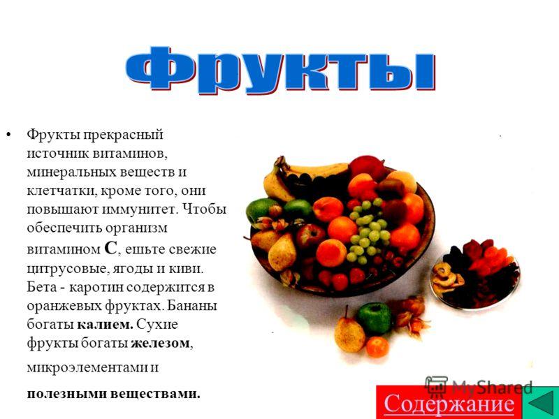 . Фрукты прекрасный источник витаминов, минеральных веществ и клетчатки, кроме того, они повышают иммунитет. Чтобы обеспечить организм витамином С, ешьте свежие цитрусовые, ягоды и киви. Бета - каротин содержится в оранжевых фруктах. Бананы богаты ка