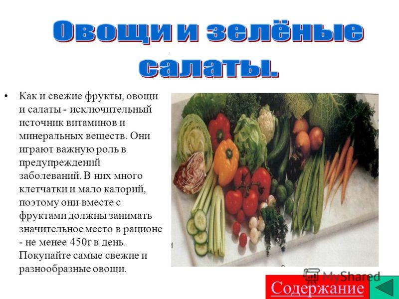 . Как и свежие фрукты, овощи и салаты - исключительный источник витаминов и минеральных веществ. Они играют важную роль в предупреждений заболеваний. В них много клетчатки и мало калорий, поэтому они вместе с фруктами должны занимать значительное мес