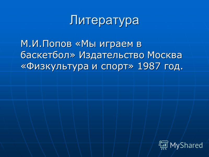 Литература М.И.Попов «Мы играем в баскетбол» Издательство Москва «Физкультура и спорт» 1987 год.