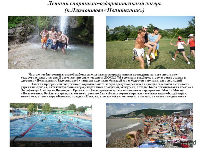 Летний спортивно-оздоровительный лагерь (п.Лермонтово «Политехник») Частью учебно-воспитательной работы школы является организация и проведение летнего спортивно- оздоровительного лагеря. В этом году впервые учащиеся ДЮСШ 1 выезжали в п.Лермонтово, в