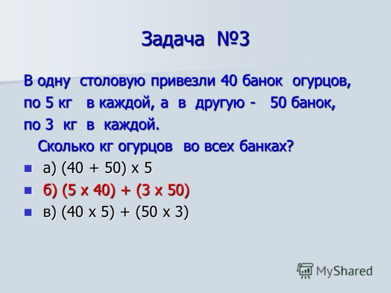 Задача 3 В одну столовую привезли 40 банок огурцов, по 5 кг в каждой, а в другую - 50 банок, по 3 кг в каждой. Сколько кг огурцов во всех банках? Сколько кг огурцов во всех банках? а) (40 + 50) х 5 а) (40 + 50) х 5 б) (5 х 40) + (3 х 50) б) (5 х 40)