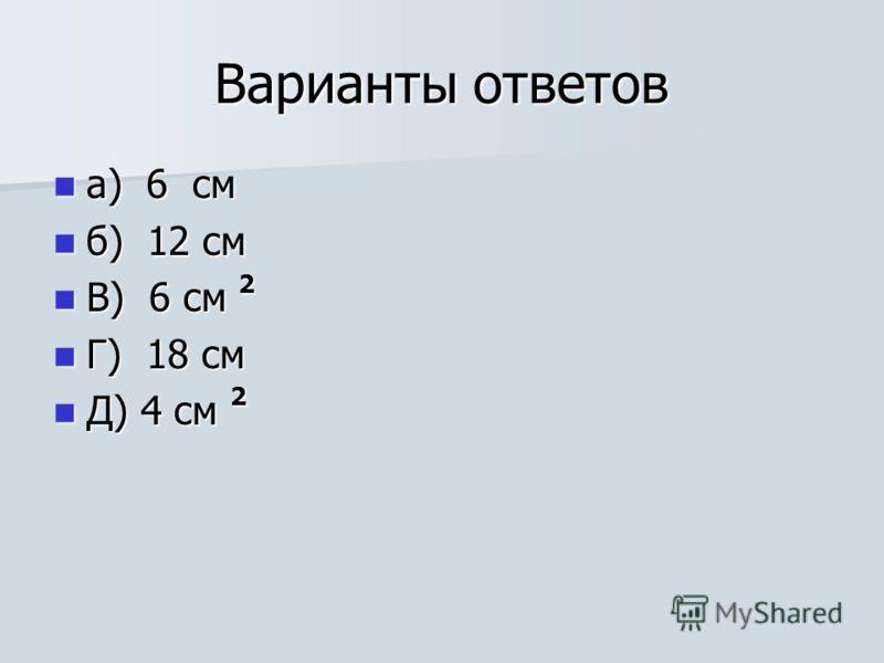 Варианты ответов а) 6 см а) 6 см б) 12 см б) 12 см В) 6 см 2 В) 6 см 2 Г) 18 см Г) 18 см Д) 4 см 2 Д) 4 см 2