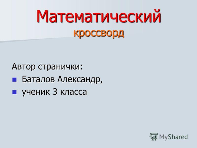 Математический кроссворд Автор странички: Баталов Александр, Баталов Александр, ученик 3 класса ученик 3 класса