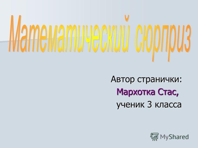 Автор странички: Автор странички: Мархотка Стас, Мархотка Стас, ученик 3 класса ученик 3 класса
