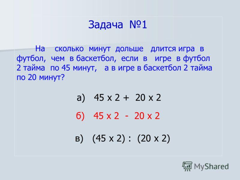Задача 1 На сколько минут дольше длится игра в футбол, чем в баскетбол, если в игре в футбол 2 тайма по 45 минут, а в игре в баскетбол 2 тайма по 20 минут? а) 45 х 2 + 20 х 2 б) 45 х 2 - 20 х 2 в) (45 х 2) : (20 х 2)