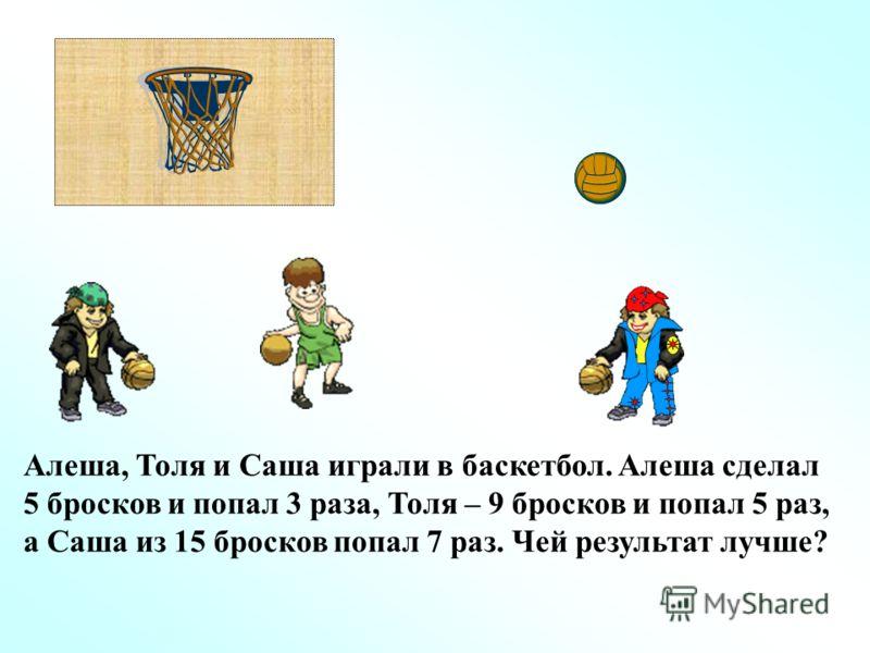 Алеша, Толя и Саша играли в баскетбол. Алеша сделал 5 бросков и попал 3 раза, Толя – 9 бросков и попал 5 раз, а Саша из 15 бросков попал 7 раз. Чей результат лучше?