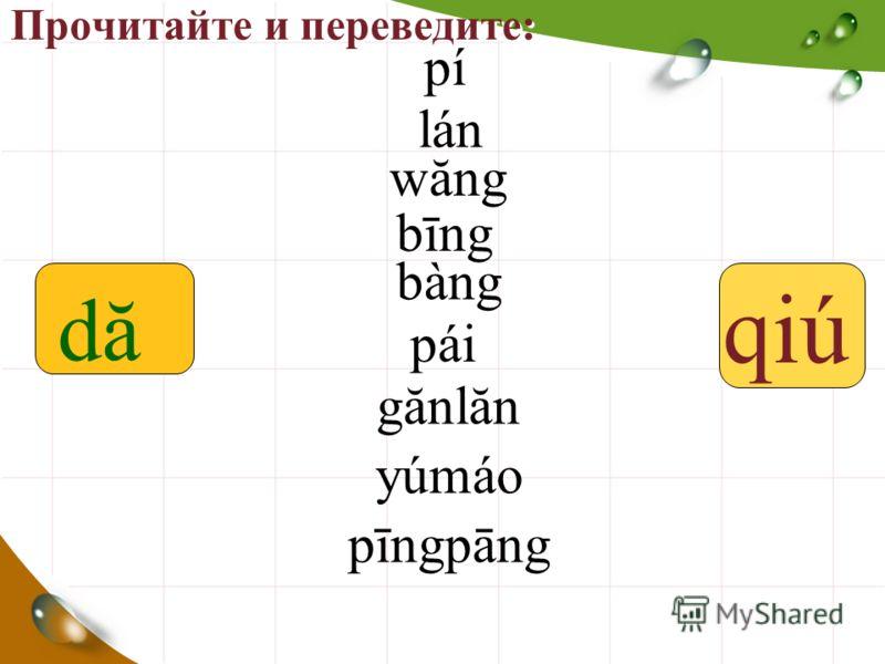 Прочитайте и переведите: qiú pípí lánlán wăng bīng bàng páipái gănlăn yúmáoyúmáo pīngpāng dădă
