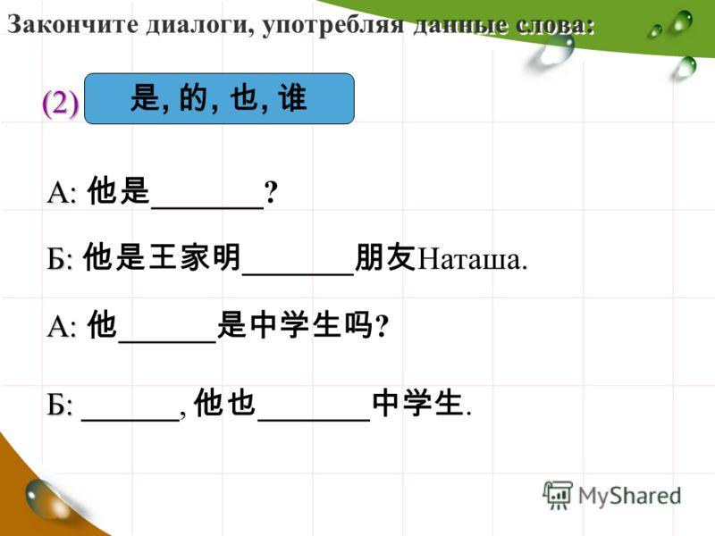 Закончите диалоги, употребляя данные слова: (2)(2)(2)(2),,, А: А: _______? Б: Б: _______ Наташа. А: А: ______ ? Б: Б: ______, _______.