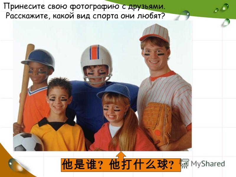 Принесите свою фотографию с друзьями. Расскажите, какой вид спорта они любят? ?