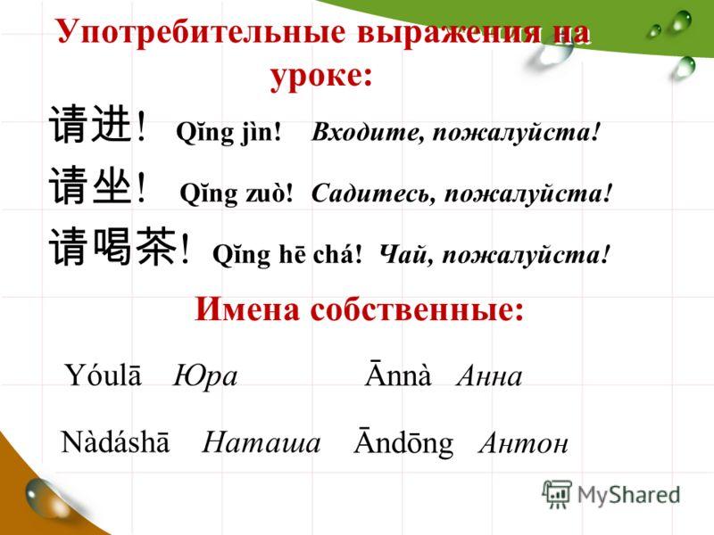 Употребительные выражения на уроке: ! Qĭng jìn! Входите, пожалуйста! ! Qĭng zuò! Садитесь, пожалуйста! ! Qĭng hē chá! Чай, пожалуйста! Имена собственные: Yóulā Юра Ānnà Анна Nàdáshā Наташа Āndōng Антон