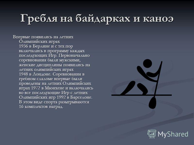 Гребля на байдарках и каноэ Впервые появились на летних Олимпийских играх 1936 в Берлине и с тех пор включались в программу каждых последующих Игр. Первоначально соревнования были мужскими, женские дисциплины появились на летних олимпийских играх 194