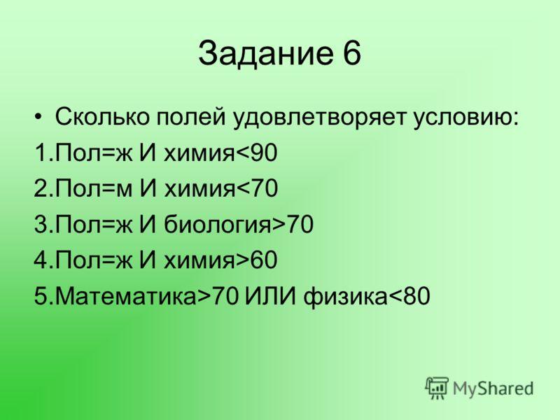 Задание 6 Сколько полей удовлетворяет условию: 1.Пол=ж И химия60 5.Математика>70 ИЛИ физика