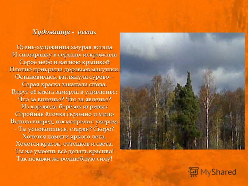 Художница - осень. Осень-художница хмурая встала И спозаранку в сердцах искромсала Серое небо и ватною крышкой Плотно прикрыла деревьев макушки. Остановилась, взглянула сурово – Серая краска закапала снова. Вдруг её кисть замерла в удивленье: Что за