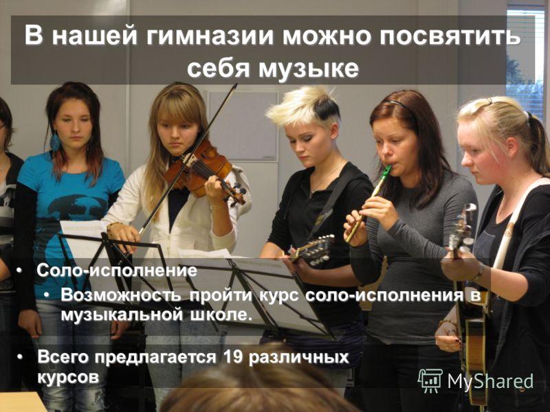 В нашей гимназии можно посвятить себя музыке Соло-исполнениеСоло-исполнение Возможность пройти курс соло-исполнения в музыкальной школе.Возможность пройти курс соло-исполнения в музыкальной школе. Всего предлагается 19 различных курсoвВсего предлагае