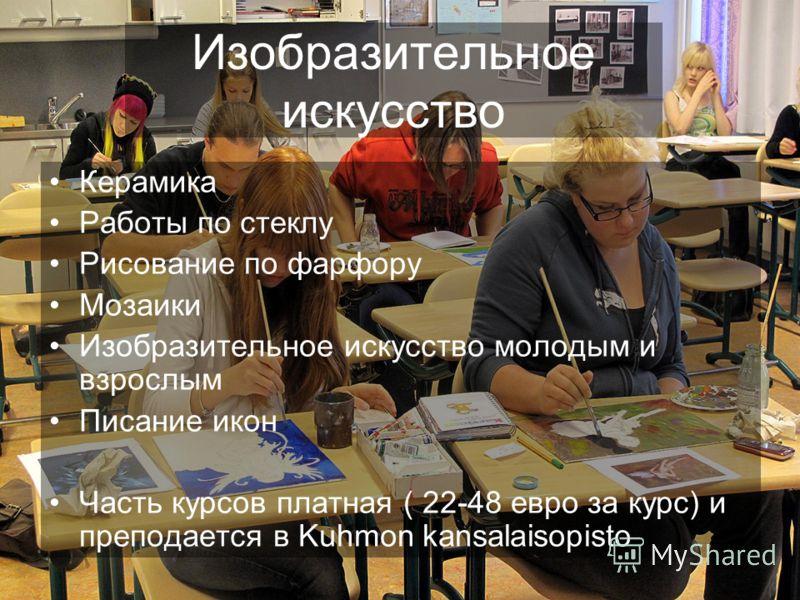 Изобразительное искусство Керамика Работы по стеклу Рисование по фарфору Мозаики Изобразительное искусство молодым и взрослым Писание икон Часть курсов платная ( 22-48 евро за курс) и преподается в Kuhmon kansalaisopisto
