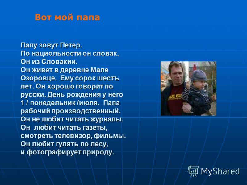 Папу зовут Петер. По нациольности он словак. Он из Словакии. Он живет в деревне Мале Озоровце. Ему сорок шестъ лет. Он хорошо говорит по русски. День рождения у него 1 / понедельник /июля. Папа рабочий производственный. Он не любит читать журналы. Он
