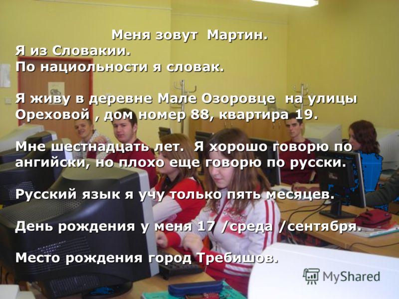 Меня зовут Мартин. Меня зовут Мартин. Я из Словакии. По нациольности я словак. Я живу в деревне Мале Озоровце на улицы Ореховой, дом номер 88, квартира 19. Мне шестнадцать лет. Я хорошо говорю по ангийски, но плохо еще говорю по русски. Русский язык