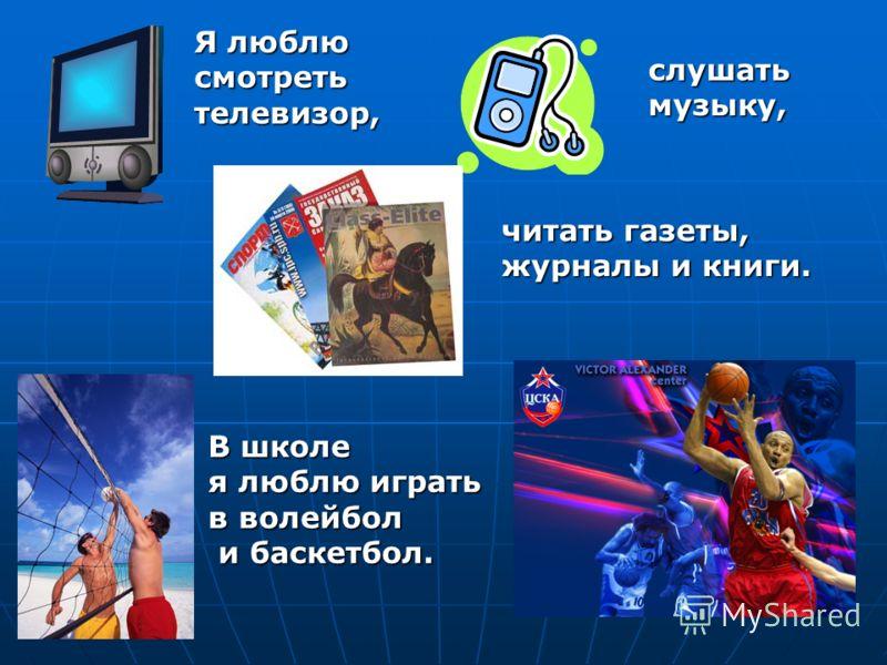 Я люблю смотреть телевизор, слушать музыку, читать газеты, журналы и книги. В школе я люблю играть в волейбол и баскетбол. и баскетбол.