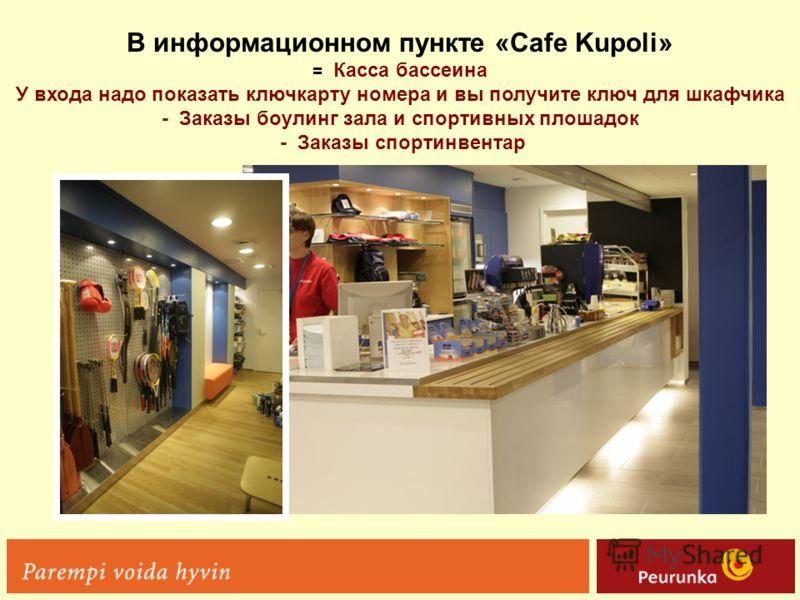 В информационном пункте «Cafe Kupoli» = Касса бассеина У входа надо показать ключкарту номера и вы получите ключ для шкафчика - Заказы боулинг зала и спортивных плошадок - Заказы спортинвентар