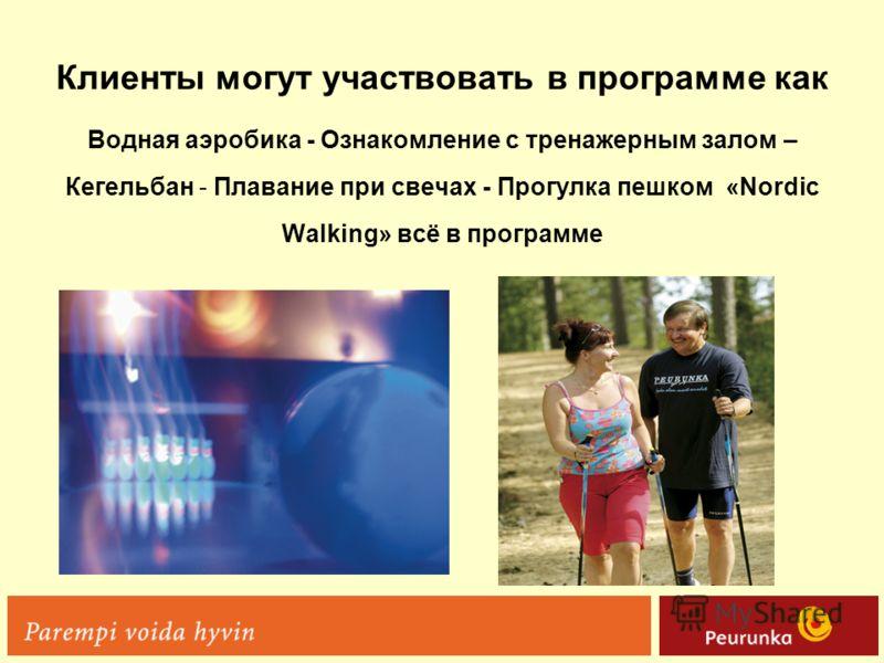 Клиенты могут участвовать в программе как Водная аэробика - Ознакомление с тренажерным залом – Кегельбан - Плавание при свечах - Прогулка пешком «Nordic Walking» всё в программе