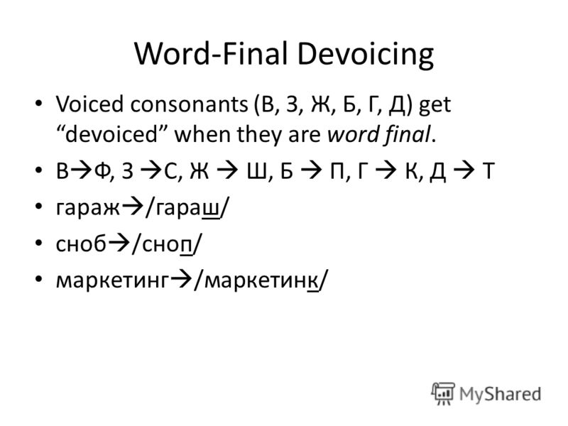 Word-Final Devoicing Voiced consonants (В, З, Ж, Б, Г, Д) get devoiced when they are word final. В Ф, З С, Ж Ш, Б П, Г К, Д Т гараж /гараш/ сноб /сноп/ маркетинг /маркетинк/