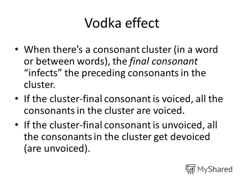 Vodka effect When theres a consonant cluster (in a word or between words), the final consonant infects the preceding consonants in the cluster. If the cluster-final consonant is voiced, all the consonants in the cluster are voiced. If the cluster-fin