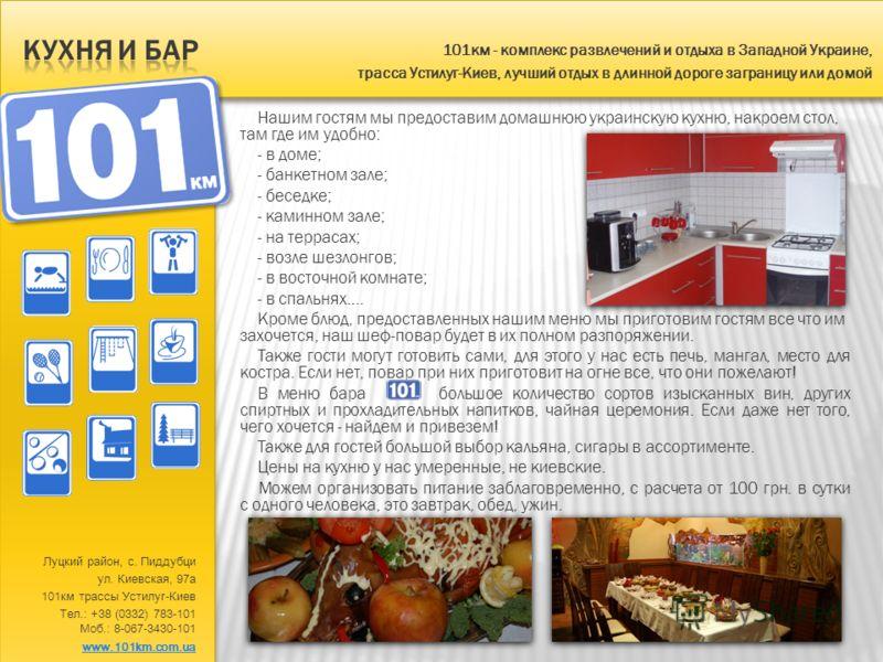 Нашим гостям мы предоставим домашнюю украинскую кухню, накроем стол, там где им удобно: - в доме; - банкетном зале; - беседке; - каминном зале; - на террасах; - возле шезлонгов; - в восточной комнате; - в спальнях…. Кроме блюд, предоставленных нашим