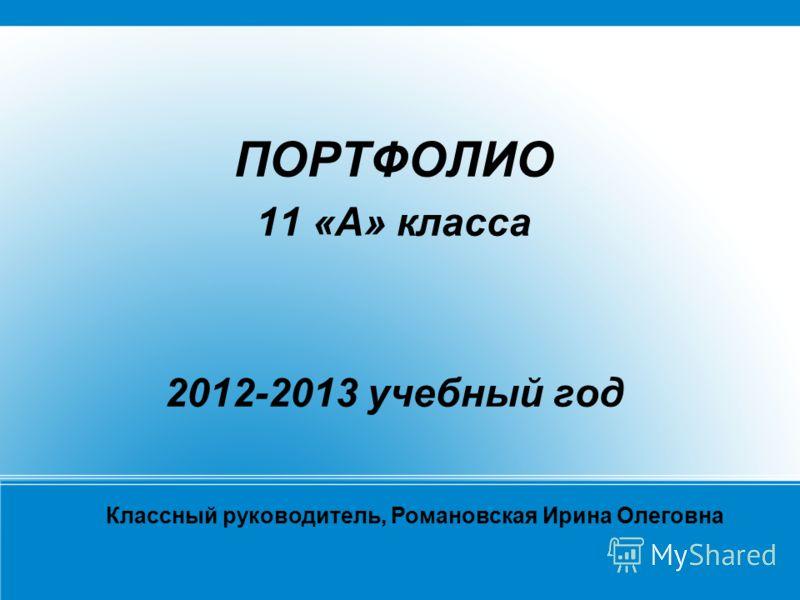 ПОРТФОЛИО 11 «А» класса 2012-2013 учебный год Классный руководитель, Романовская Ирина Олеговна
