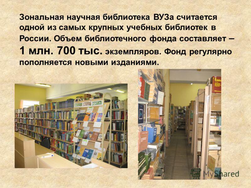 Зональная научная библиотека ВУЗа считается одной из самых крупных учебных библиотек в России. Объем библиотечного фонда составляет – 1 млн. 700 тыс. экземпляров. Фонд регулярно пополняется новыми изданиями.