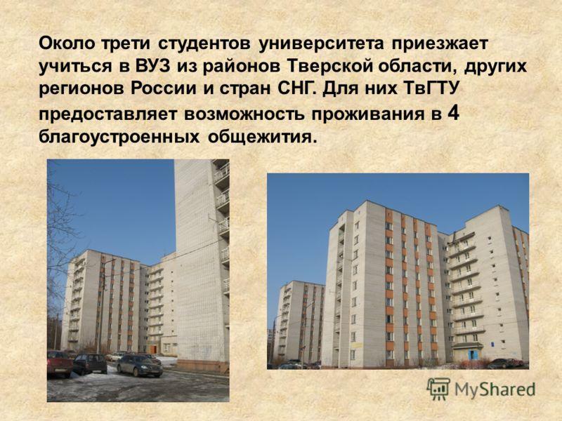 Около трети студентов университета приезжает учиться в ВУЗ из районов Тверской области, других регионов России и стран СНГ. Для них ТвГТУ предоставляет возможность проживания в 4 благоустроенных общежития.