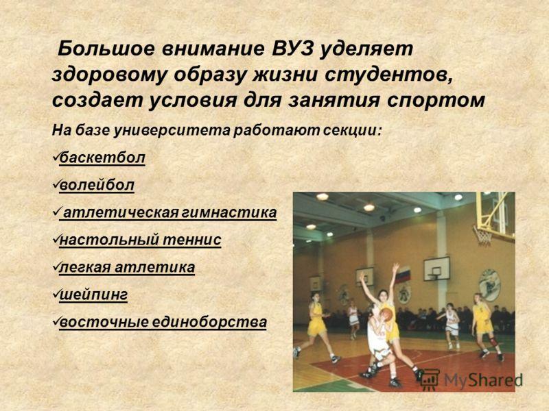 Большое внимание ВУЗ уделяет здоровому образу жизни студентов, создает условия для занятия спортом На базе университета работают секции: баскетбол волейбол атлетическая гимнастика настольный теннис легкая атлетика шейпинг восточные единоборства