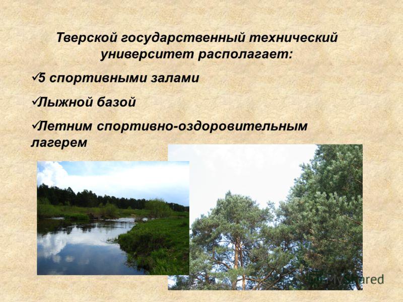 Тверской государственный технический университет располагает: 5 спортивными залами Лыжной базой Летним спортивно-оздоровительным лагерем