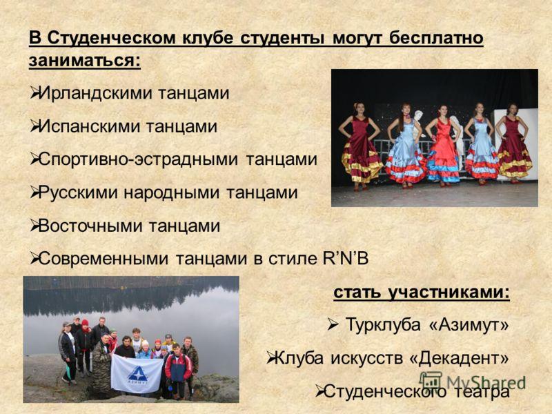 В Студенческом клубе студенты могут бесплатно заниматься: Ирландскими танцами Испанскими танцами Спортивно-эстрадными танцами Русскими народными танцами Восточными танцами Современными танцами в стиле RNB стать участниками: Турклуба «Азимут» Клуба ис