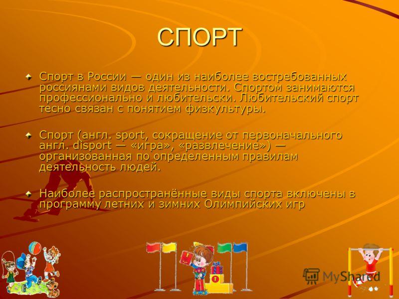 СПОРТ Спорт в России один из наиболее востребованных россиянами видов деятельности. Спортом занимаются профессионально и любительски. Любительский спорт тесно связан с понятием физкультуры. Спорт (англ. sport, сокращение от первоначального англ. disp