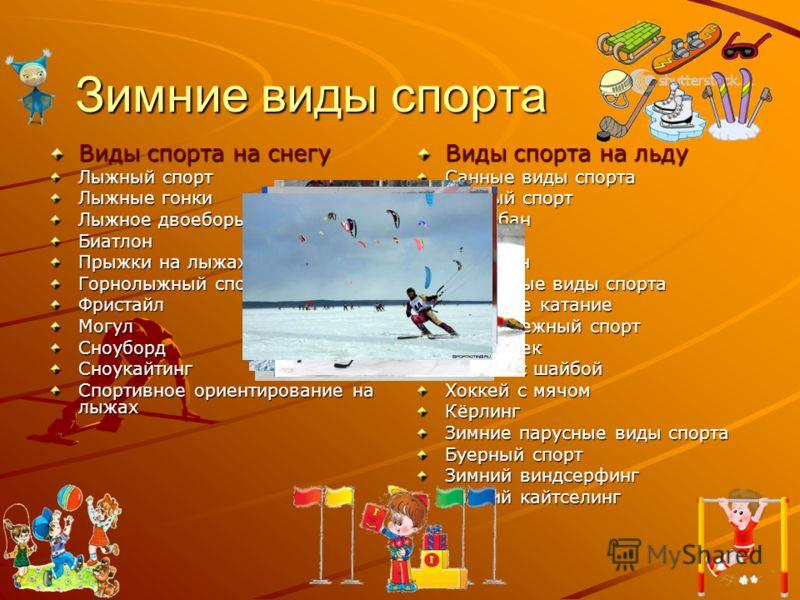 Зимние виды спорта Виды спорта на снегу Лыжный спорт Лыжные гонки Лыжное двоеборье Биатлон Прыжки на лыжах с трамплина Горнолыжный спорт ФристайлМогулСноубордСноукайтинг Спортивное ориентирование на лыжах Виды спорта на льду Санные виды спорта Санный