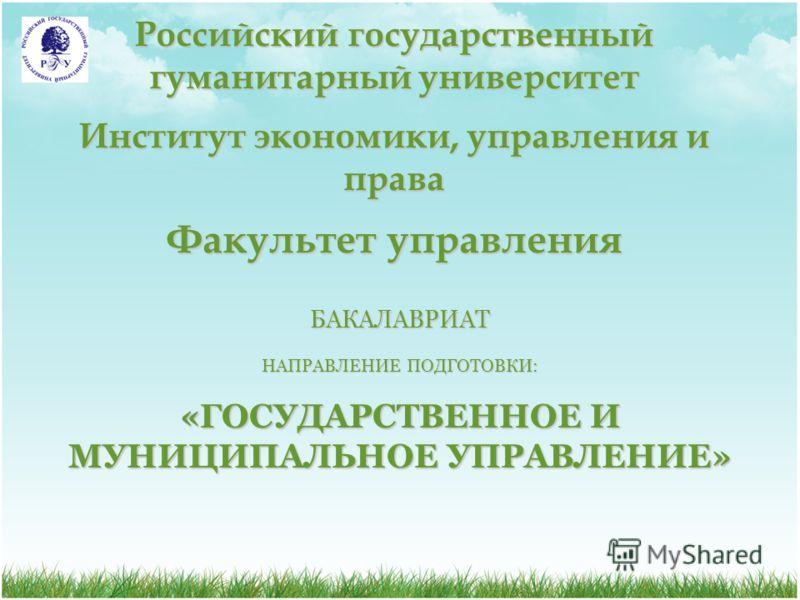Российский государственный гуманитарный университет Институт экономики, управления и права Факультет управления БАКАЛАВРИАТ НАПРАВЛЕНИЕ ПОДГОТОВКИ: «ГОСУДАРСТВЕННОЕ И МУНИЦИПАЛЬНОЕ УПРАВЛЕНИЕ»