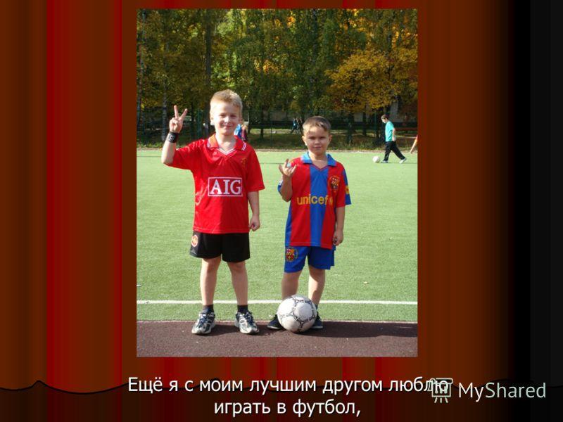 Ещё я с моим лучшим другом люблю играть в футбол,