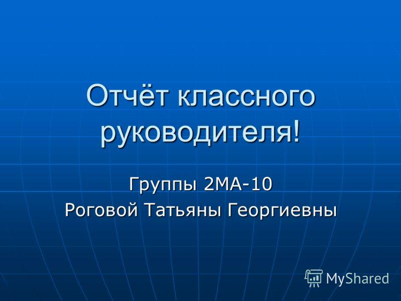 Отчёт классного руководителя! Группы 2МА-10 Роговой Татьяны Георгиевны