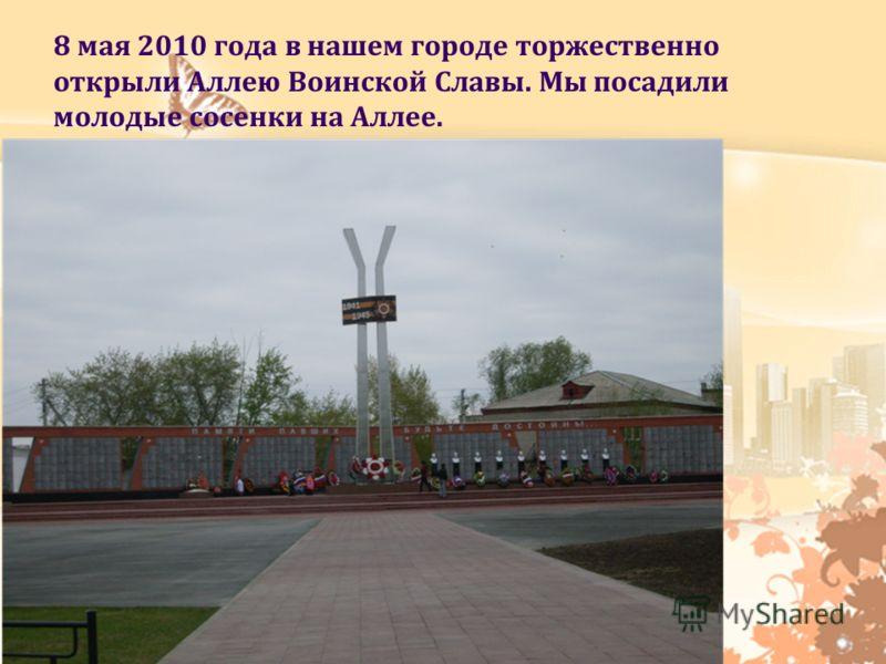 8 мая 2010 года в нашем городе торжественно открыли Аллею Воинской Славы. Мы посадили молодые сосенки на Аллее.