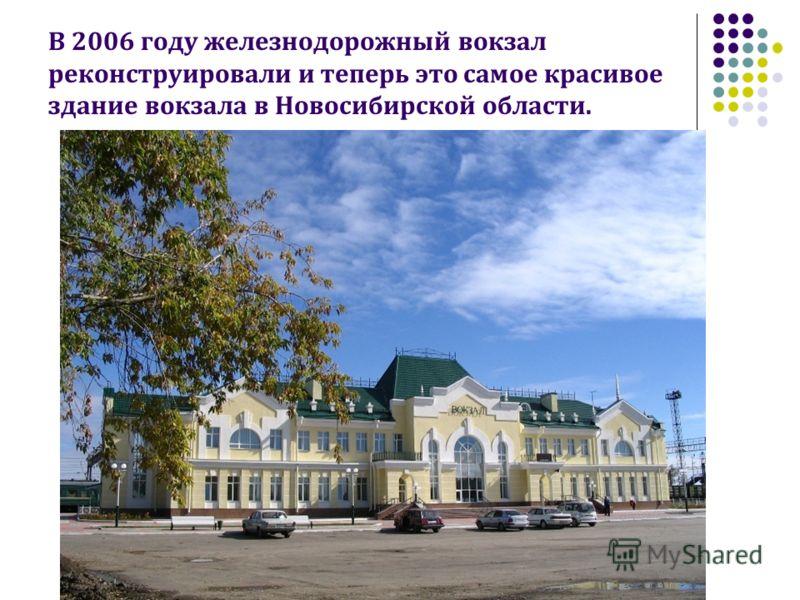 В 2006 году железнодорожный вокзал реконструировали и теперь это самое красивое здание вокзала в Новосибирской области.