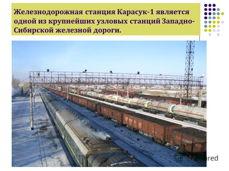 Железнодорожная станция Карасук-1 является одной из крупнейших узловых станций Западно- Сибирской железной дороги.