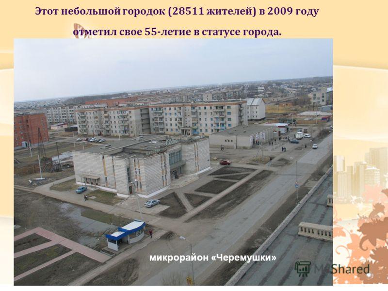 Этот небольшой городок (28511 жителей) в 2009 году отметил свое 55-летие в статусе города. микрорайон «Черемушки»
