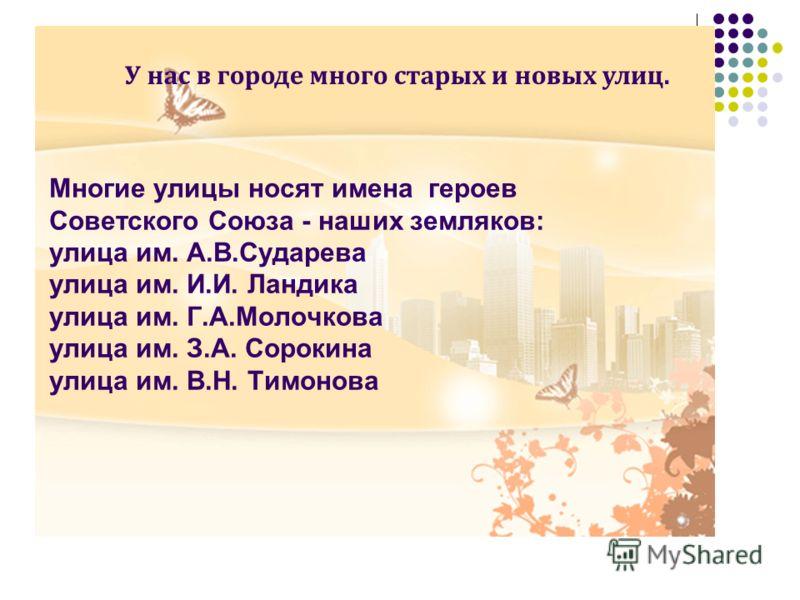 Многие улицы носят имена героев Советского Союза - наших земляков: улица им. А.В.Сударева улица им. И.И. Ландика улица им. Г.А.Молочкова улица им. З.А. Сорокина улица им. В.Н. Тимонова У нас в городе много старых и новых улиц.