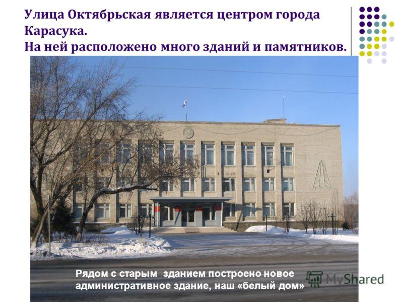 Улица Октябрьская является центром города Карасука. На ней расположено много зданий и памятников. Рядом с старым зданием построено новое административное здание, наш «белый дом»